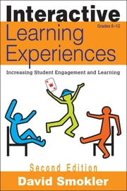 Interactive Learning Experiences, Grades 6-12 - Increasing Student Engagement and Learning ebook by David Samuel Smokler
