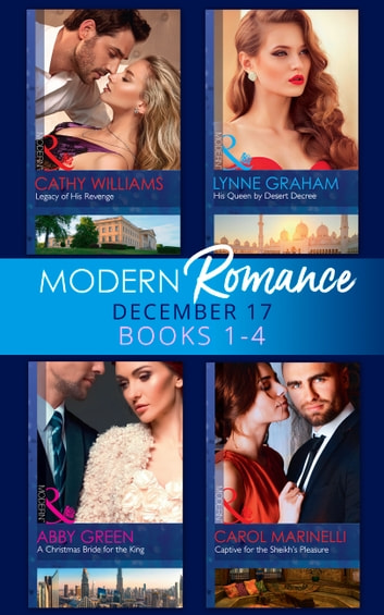 Modern Romance Collection: December 2017 Books 1 - 4: His Queen by Desert Decree / A Christmas Bride for the King / Captive for the Sheikh's Pleasure / Legacy of His Revenge (Mills & Boon e-Book Collections) ebook by Cathy Williams,Carol Marinelli,Abby Green,Lynne Graham