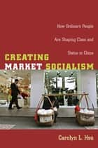 Creating Market Socialism - How Ordinary People Are Shaping Class and Status in China ebook by Carolyn L. Hsu, Julia Adams, George Steinmetz