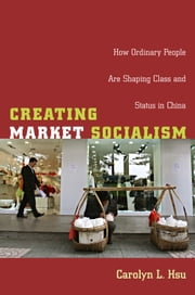 Creating Market Socialism - How Ordinary People Are Shaping Class and Status in China ebook by Carolyn L. Hsu,Julia Adams,George Steinmetz