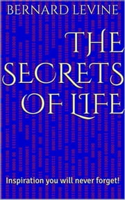 The Secrets of Life: Inspiration You Will Never Forget! ebook by Bernard Levine