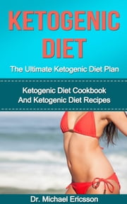 Ketogenic Diet: The Ultimate Ketogenic Diet Plan: Ketogenic Diet Cookbook And Ketogenic Diet Recipes ebook by Dr. Michael Ericsson