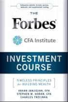 The Forbes / CFA Institute Investment Course - Timeless Principles for Building Wealth ebook by Vahan Janjigian, Stephen M. Horan, Charles Trzcinka