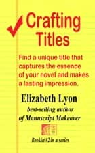 Crafting Titles - Find a unique title that captures the essence of your novel and makes a lasting impression. eBook by Elizabeth Lyon