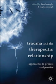 Trauma and the Therapeutic Relationship - Approaches to Process and Practice ebook by David Murphy,Professor Stephen Joseph,Belinda Harris
