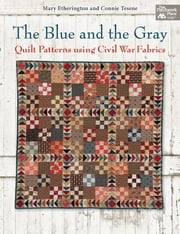 The Blue and the Gray - Quilt Patterns using Civil War Fabrics ebook by Mary Etherington,Connie Tesene