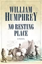 No Resting Place - A Novel ebook by William Humphrey