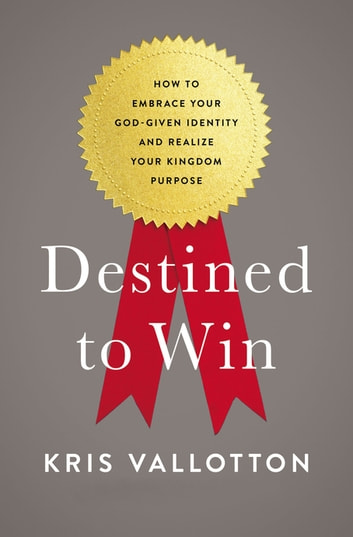 Destined To Win - How to Embrace Your God-Given Identity and Realize Your Kingdom Purpose ebook by Kris Vallotton