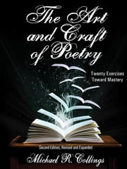 The Art and Craft of Poetry - Twenty Exercises Toward Mastery ebook by Michael R. Collings