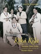 Kika Kila - How the Hawaiian Steel Guitar Changed the Sound of Modern Music ebook by John W. Troutman
