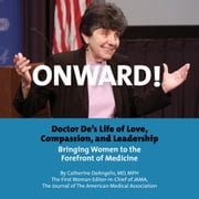 Onward! Doctor De's Life of Love, Compassion, and Leadership Bringing Women to the Forefront of Medicine audiobook by Catherine DeAngelis MD. MPH