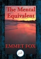 The Mental Equivalent - The Secret of Demonstration ebook by Emmet Fox