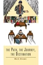 The Path, the Journey, the Destination ebook by Mark Brown