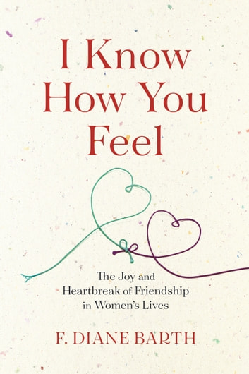 I Know How You Feel - The Joy and Heartbreak of Friendship in Women's Lives ebook by F. Diane Barth