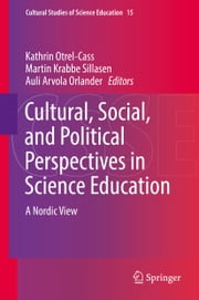 Cultural, Social, and Political Perspectives in Science Education - A Nordic View ebook by Auli Arvola Orlander, Kathrin Otrel-Cass, Martin Krabbe Sillasen