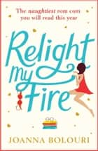Relight My Fire - A Hilarious Rom Com That Will Have You Belly Laughing from Page One! ebook by Joanna Bolouri
