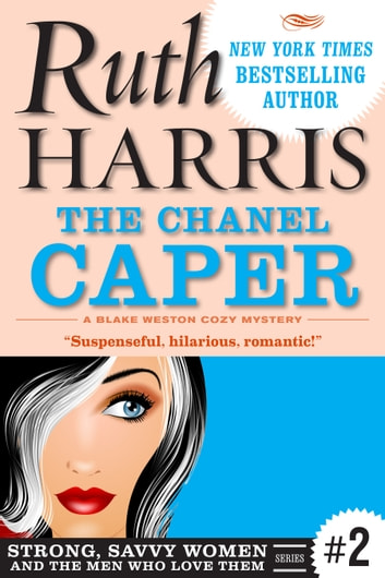 The Chanel Caper (Strong, Savvy Women...And The Men Who Love Them Book #2) - A Blake Weston Cozy Mystery ebook by Ruth Harris