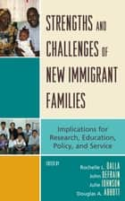 Strengths and Challenges of New Immigrant Families - Implications for Research, Education, Policy, and Service ebook by Rochelle L. Dalla, John Defrain, Julie M. Johnson,...