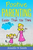 Positive Parenting Is Easier Than You Think ebook by Jennifer N. Smith