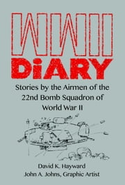 WWII Diary: Stories by the Airmen of the 22nd Bomb Squadron in World War II ebook by Hayward, David K.
