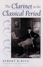 The Clarinet in the Classical Period ebook by Albert R. Rice