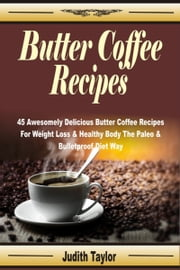 Butter Coffee Recipes: 45 Awesomely Delicious Butter Coffee Recipes For Weight Loss & Healthy Body The Paleo & Bulletproof Diet Way ebook by Judith Taylor