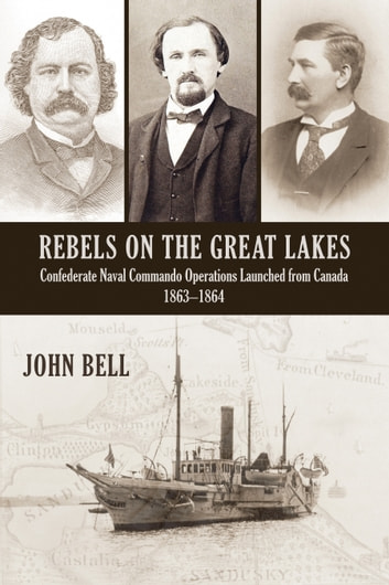 Rebels on the Great Lakes - Confederate Naval Commando Operations Launched from Canada, 1863-1864 eBook by John Bell