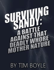 Surviving Sandy: A Battle Against That Deadly Whore Mother Nature ebook by Tim Boyle
