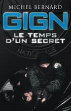 GIGN, le temps d'un secret - Les coulisses du Groupe d'intervention de la Gendarmerie nationale ebook by Michel Bernard, Gilbert Thiel, Christophe de Ponfilly