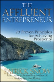 The Affluent Entrepreneur - 20 Proven Principles for Achieving Prosperity ebook by Patrick Snow