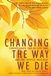 Changing the Way We Die - Compassionate End of Life Care and The Hospice Movement ebook by Fran Smith,Sheila Himmel,Joan Halifax