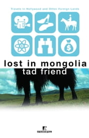 Lost in Mongolia - Travels in Hollywood and Other Foreign Lands ebook by Tad Friend