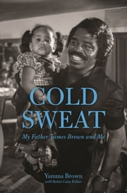 Cold Sweat - My Father James Brown and Me ebook by Yamma Brown,Robin Gaby Fisher