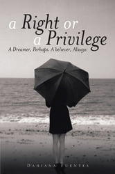 A Right or a Privilege - A Dreamer, Perhaps. A believer, Always ebook by Dahiana Fuentes