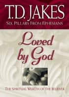 Loved by God (Six Pillars From Ephesians Book #1) - The Spiritual Wealth of the Believer ebook by T.D. Jakes