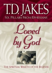 Loved by God (Six Pillars From Ephesians Book #1) - The Spiritual Wealth of the Believer ebook by T. D. Jakes