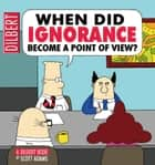 When Did Ignorance Become a Point of View: A Dilbert Book ebook by Scott Adams