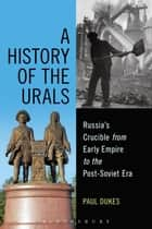 A History of the Urals - Russia's Crucible from Early Empire to the Post-Soviet Era ebook by Paul Dukes