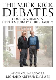 The Mick-Rick Debates Controversies in Contemporary Christianity ebook by Michael Maasdorp and Richard Arthur DeRemee