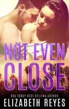 Not Even Close ebook by Elizabeth Reyes