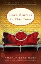 Love Stories in this Town - Stories ebook by Amanda Eyre Ward