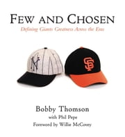 Few and Chosen Giants - Defining Giants Greatness Across the Eras ebook by Bobby Thomson,Phil Pepe,Willie McCovey
