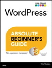 WordPress Absolute Beginner's Guide ebook by Tris Hussey