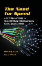 The Need for Speed - A New Framework for Telecommunications Policy for the 21st Century ebook by Robert E. Litan, Hal J. Singer