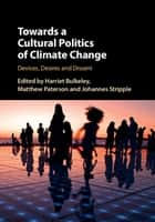 Towards a Cultural Politics of Climate Change - Devices, Desires and Dissent ebook by Harriet Bulkeley, Matthew Paterson, Johannes Stripple