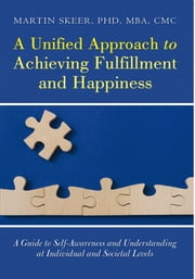 A Unified Approach to Achieving Fulfillment and Happiness - A Guide to Self-Awareness and Understanding at Individual and Societal Levels ebook by Martin Skeer, PhD, MBA, CMC
