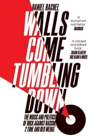 Walls Come Tumbling Down - The Music and Politics of Rock Against Racism, 2 Tone and Red Wedge ebook by Daniel Rachel