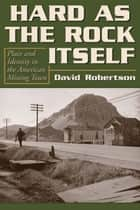 Hard as the Rock Itself - Place and Identity in the American Mining Town ebook by David Robertson