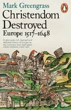 Christendom Destroyed - Europe 1517-1648 ebook by Mark Greengrass