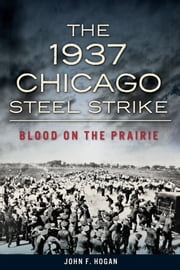 The 1937 Chicago Steel Strike - Blood on the Prairie ebook by John F. Hogan